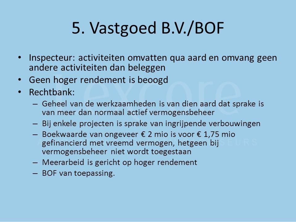 5. Vastgoed B.V./BOF Inspecteur: activiteiten omvatten qua aard en omvang geen andere activiteiten dan beleggen Geen hoger rendement is beoogd Rechtba
