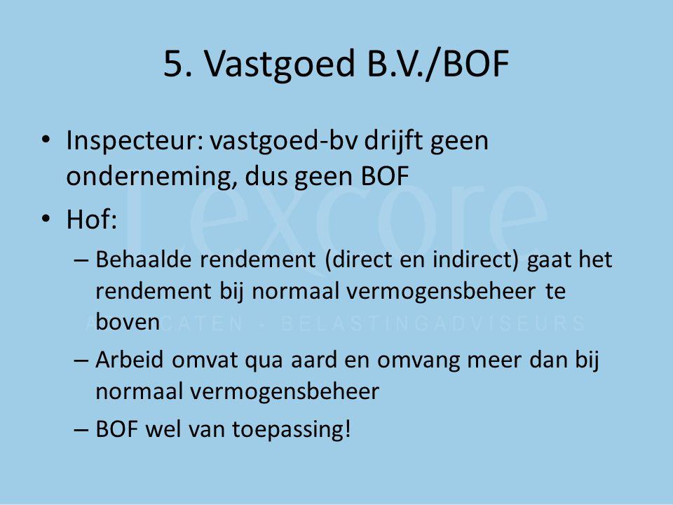 5. Vastgoed B.V./BOF Inspecteur: vastgoed-bv drijft geen onderneming, dus geen BOF Hof: – Behaalde rendement (direct en indirect) gaat het rendement b