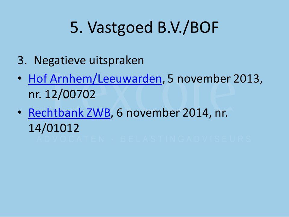 5. Vastgoed B.V./BOF 3.Negatieve uitspraken Hof Arnhem/Leeuwarden, 5 november 2013, nr. 12/00702 Hof Arnhem/Leeuwarden Rechtbank ZWB, 6 november 2014,