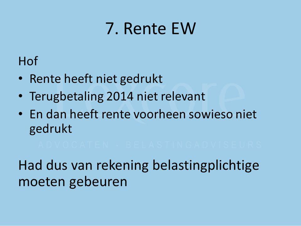 7. Rente EW Hof Rente heeft niet gedrukt Terugbetaling 2014 niet relevant En dan heeft rente voorheen sowieso niet gedrukt Had dus van rekening belast