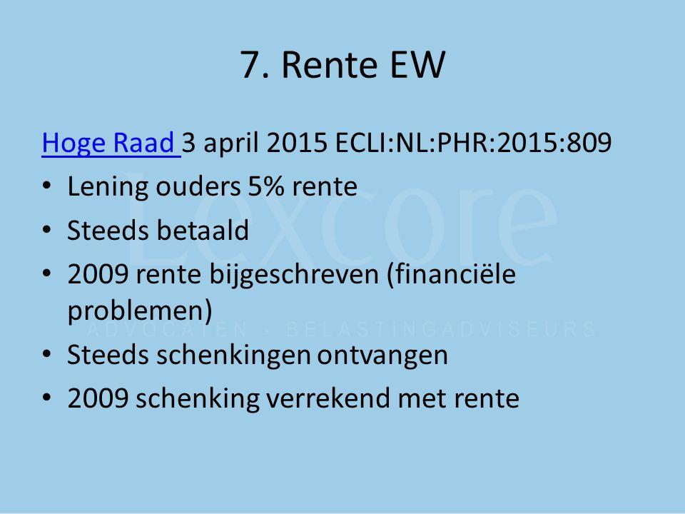 7. Rente EW Hoge Raad Hoge Raad 3 april 2015 ECLI:NL:PHR:2015:809 Lening ouders 5% rente Steeds betaald 2009 rente bijgeschreven (financiële problemen