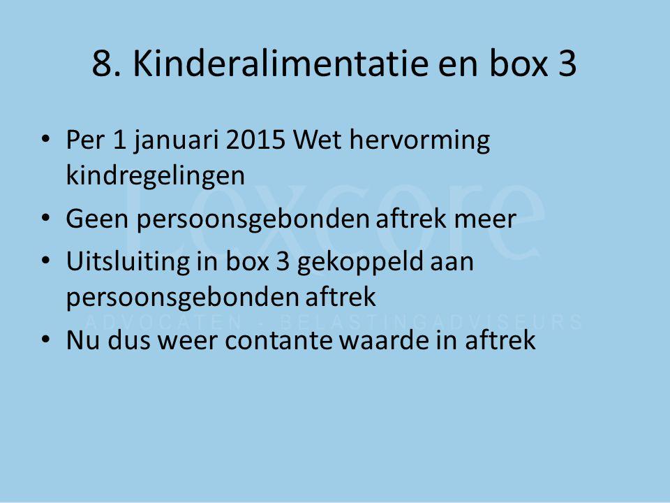 8. Kinderalimentatie en box 3 Per 1 januari 2015 Wet hervorming kindregelingen Geen persoonsgebonden aftrek meer Uitsluiting in box 3 gekoppeld aan pe