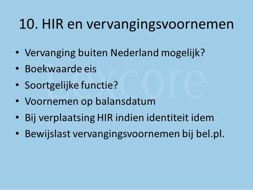 10. HIR en vervangingsvoornemen Vervanging buiten Nederland mogelijk? Boekwaarde eis Soortgelijke functie? Voornemen op balansdatum Bij verplaatsing H
