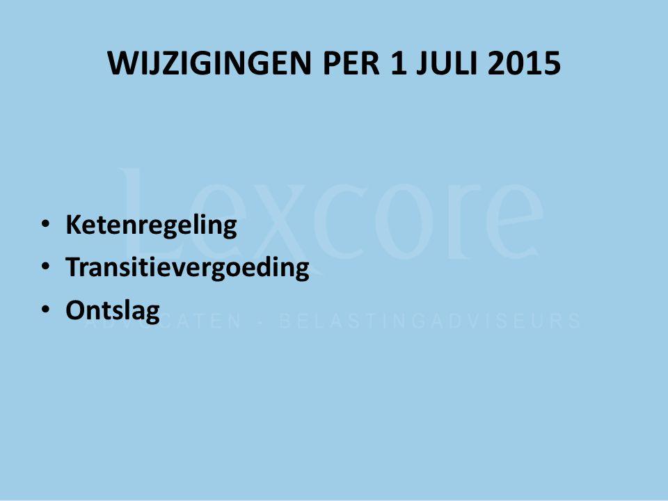 WIJZIGINGEN PER 1 JULI 2015 Ketenregeling Transitievergoeding Ontslag
