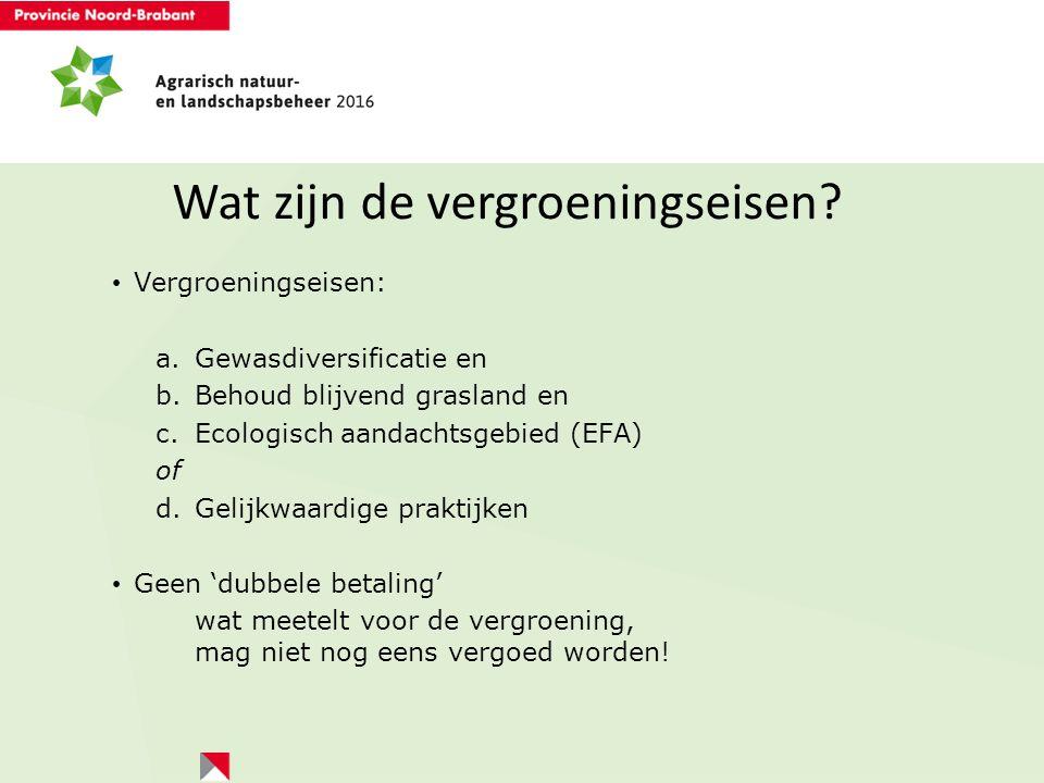 Wat zijn de vergroeningseisen? Vergroeningseisen: a.Gewasdiversificatie en b.Behoud blijvend grasland en c.Ecologisch aandachtsgebied (EFA) of d.Gelij