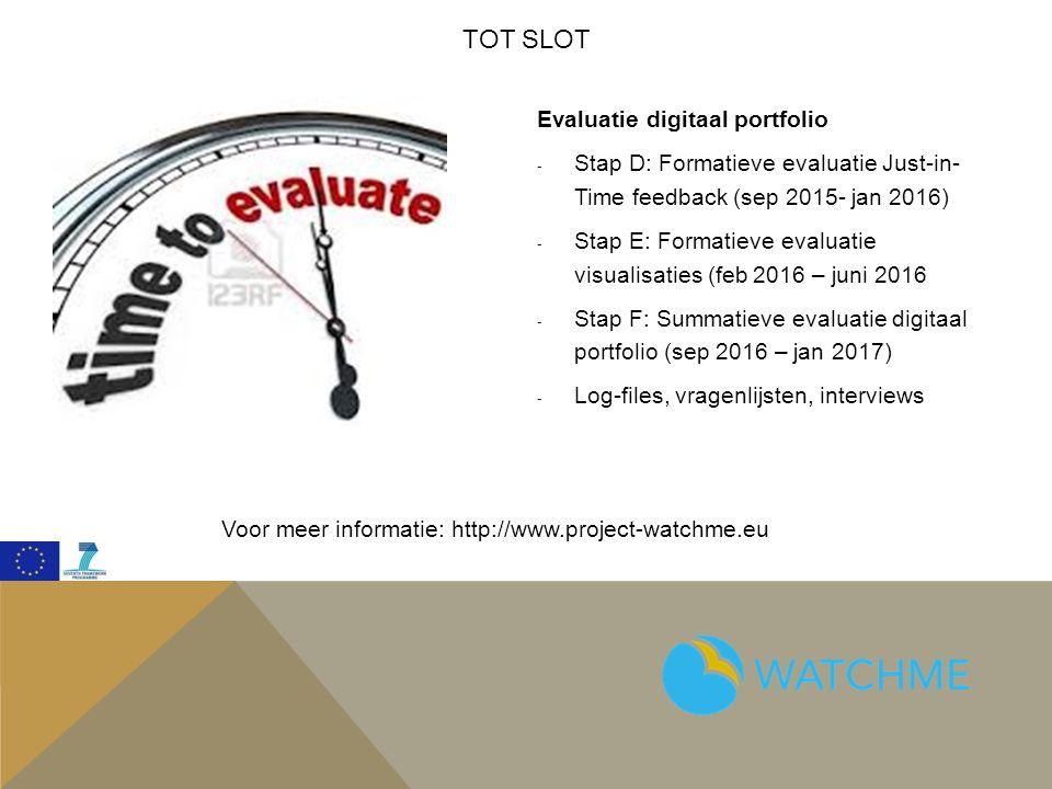 TOT SLOT Evaluatie digitaal portfolio - Stap D: Formatieve evaluatie Just-in- Time feedback (sep 2015- jan 2016) - Stap E: Formatieve evaluatie visualisaties (feb 2016 – juni 2016 - Stap F: Summatieve evaluatie digitaal portfolio (sep 2016 – jan 2017) - Log-files, vragenlijsten, interviews Voor meer informatie: http://www.project-watchme.eu