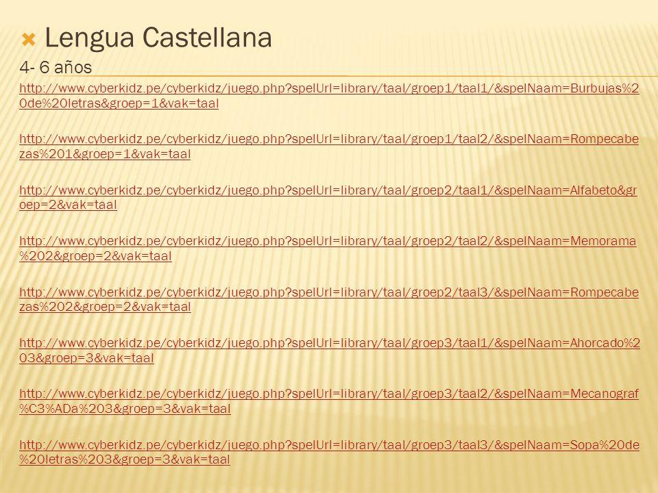  Lengua Castellana 4- 6 años http://www.cyberkidz.pe/cyberkidz/juego.php spelUrl=library/taal/groep1/taal1/&spelNaam=Burbujas%2 0de%20letras&groep=1&vak=taal http://www.cyberkidz.pe/cyberkidz/juego.php spelUrl=library/taal/groep1/taal2/&spelNaam=Rompecabe zas%201&groep=1&vak=taal http://www.cyberkidz.pe/cyberkidz/juego.php spelUrl=library/taal/groep2/taal1/&spelNaam=Alfabeto&gr oep=2&vak=taal http://www.cyberkidz.pe/cyberkidz/juego.php spelUrl=library/taal/groep2/taal2/&spelNaam=Memorama %202&groep=2&vak=taal http://www.cyberkidz.pe/cyberkidz/juego.php spelUrl=library/taal/groep2/taal3/&spelNaam=Rompecabe zas%202&groep=2&vak=taal http://www.cyberkidz.pe/cyberkidz/juego.php spelUrl=library/taal/groep3/taal1/&spelNaam=Ahorcado%2 03&groep=3&vak=taal http://www.cyberkidz.pe/cyberkidz/juego.php spelUrl=library/taal/groep3/taal2/&spelNaam=Mecanograf %C3%ADa%203&groep=3&vak=taal http://www.cyberkidz.pe/cyberkidz/juego.php spelUrl=library/taal/groep3/taal3/&spelNaam=Sopa%20de %20letras%203&groep=3&vak=taal