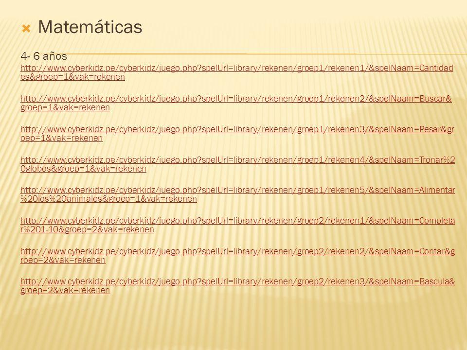  Matemáticas 4- 6 años http://www.cyberkidz.pe/cyberkidz/juego.php spelUrl=library/rekenen/groep1/rekenen1/&spelNaam=Cantidad es&groep=1&vak=rekenen http://www.cyberkidz.pe/cyberkidz/juego.php spelUrl=library/rekenen/groep1/rekenen2/&spelNaam=Buscar& groep=1&vak=rekenen http://www.cyberkidz.pe/cyberkidz/juego.php spelUrl=library/rekenen/groep1/rekenen3/&spelNaam=Pesar&gr oep=1&vak=rekenen http://www.cyberkidz.pe/cyberkidz/juego.php spelUrl=library/rekenen/groep1/rekenen4/&spelNaam=Tronar%2 0globos&groep=1&vak=rekenen http://www.cyberkidz.pe/cyberkidz/juego.php spelUrl=library/rekenen/groep1/rekenen5/&spelNaam=Alimentar %20los%20animales&groep=1&vak=rekenen http://www.cyberkidz.pe/cyberkidz/juego.php spelUrl=library/rekenen/groep2/rekenen1/&spelNaam=Completa r%201-10&groep=2&vak=rekenen http://www.cyberkidz.pe/cyberkidz/juego.php spelUrl=library/rekenen/groep2/rekenen2/&spelNaam=Contar&g roep=2&vak=rekenen http://www.cyberkidz.pe/cyberkidz/juego.php spelUrl=library/rekenen/groep2/rekenen3/&spelNaam=Bascula& groep=2&vak=rekenen