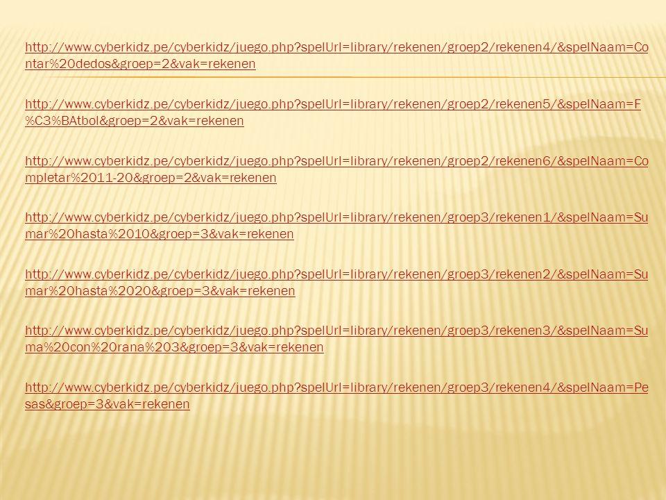 http://www.cyberkidz.pe/cyberkidz/juego.php spelUrl=library/rekenen/groep2/rekenen4/&spelNaam=Co ntar%20dedos&groep=2&vak=rekenen http://www.cyberkidz.pe/cyberkidz/juego.php spelUrl=library/rekenen/groep2/rekenen5/&spelNaam=F %C3%BAtbol&groep=2&vak=rekenen http://www.cyberkidz.pe/cyberkidz/juego.php spelUrl=library/rekenen/groep2/rekenen6/&spelNaam=Co mpletar%2011-20&groep=2&vak=rekenen http://www.cyberkidz.pe/cyberkidz/juego.php spelUrl=library/rekenen/groep3/rekenen1/&spelNaam=Su mar%20hasta%2010&groep=3&vak=rekenen http://www.cyberkidz.pe/cyberkidz/juego.php spelUrl=library/rekenen/groep3/rekenen2/&spelNaam=Su mar%20hasta%2020&groep=3&vak=rekenen http://www.cyberkidz.pe/cyberkidz/juego.php spelUrl=library/rekenen/groep3/rekenen3/&spelNaam=Su ma%20con%20rana%203&groep=3&vak=rekenen http://www.cyberkidz.pe/cyberkidz/juego.php spelUrl=library/rekenen/groep3/rekenen4/&spelNaam=Pe sas&groep=3&vak=rekenen