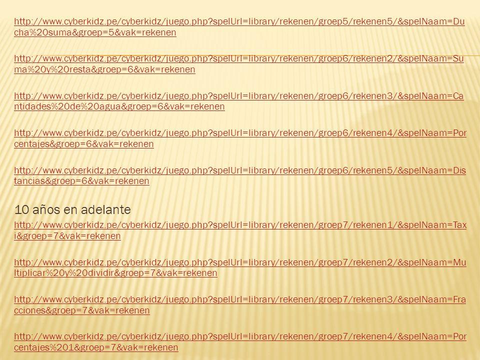 http://www.cyberkidz.pe/cyberkidz/juego.php spelUrl=library/rekenen/groep5/rekenen5/&spelNaam=Du cha%20suma&groep=5&vak=rekenen http://www.cyberkidz.pe/cyberkidz/juego.php spelUrl=library/rekenen/groep6/rekenen2/&spelNaam=Su ma%20y%20resta&groep=6&vak=rekenen http://www.cyberkidz.pe/cyberkidz/juego.php spelUrl=library/rekenen/groep6/rekenen3/&spelNaam=Ca ntidades%20de%20agua&groep=6&vak=rekenen http://www.cyberkidz.pe/cyberkidz/juego.php spelUrl=library/rekenen/groep6/rekenen4/&spelNaam=Por centajes&groep=6&vak=rekenen http://www.cyberkidz.pe/cyberkidz/juego.php spelUrl=library/rekenen/groep6/rekenen5/&spelNaam=Dis tancias&groep=6&vak=rekenen 10 años en adelante http://www.cyberkidz.pe/cyberkidz/juego.php spelUrl=library/rekenen/groep7/rekenen1/&spelNaam=Tax i&groep=7&vak=rekenen http://www.cyberkidz.pe/cyberkidz/juego.php spelUrl=library/rekenen/groep7/rekenen2/&spelNaam=Mu ltiplicar%20y%20dividir&groep=7&vak=rekenen http://www.cyberkidz.pe/cyberkidz/juego.php spelUrl=library/rekenen/groep7/rekenen3/&spelNaam=Fra cciones&groep=7&vak=rekenen http://www.cyberkidz.pe/cyberkidz/juego.php spelUrl=library/rekenen/groep7/rekenen4/&spelNaam=Por centajes%201&groep=7&vak=rekenen