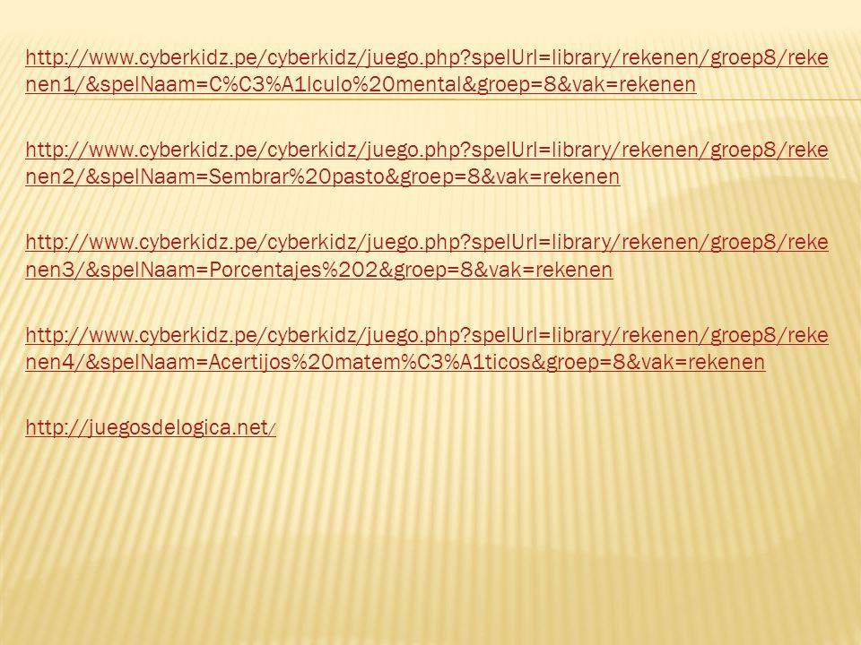 http://www.cyberkidz.pe/cyberkidz/juego.php spelUrl=library/rekenen/groep8/reke nen1/&spelNaam=C%C3%A1lculo%20mental&groep=8&vak=rekenen http://www.cyberkidz.pe/cyberkidz/juego.php spelUrl=library/rekenen/groep8/reke nen2/&spelNaam=Sembrar%20pasto&groep=8&vak=rekenen http://www.cyberkidz.pe/cyberkidz/juego.php spelUrl=library/rekenen/groep8/reke nen3/&spelNaam=Porcentajes%202&groep=8&vak=rekenen http://www.cyberkidz.pe/cyberkidz/juego.php spelUrl=library/rekenen/groep8/reke nen4/&spelNaam=Acertijos%20matem%C3%A1ticos&groep=8&vak=rekenen http://juegosdelogica.net /