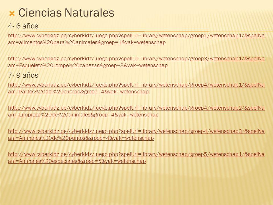  Ciencias Naturales 4- 6 años http://www.cyberkidz.pe/cyberkidz/juego.php spelUrl=library/wetenschap/groep1/wetenschap1/&spelNa am=alimentos%20para%20animales&groep=1&vak=wetenschap http://www.cyberkidz.pe/cyberkidz/juego.php spelUrl=library/wetenschap/groep3/wetenschap1/&spelNa am=Esqueleto%20rompe%20cabezas&groep=3&vak=wetenschap 7- 9 años http://www.cyberkidz.pe/cyberkidz/juego.php spelUrl=library/wetenschap/groep4/wetenschap1/&spelNa am=Partes%20del%20cuerpo&groep=4&vak=wetenschap http://www.cyberkidz.pe/cyberkidz/juego.php spelUrl=library/wetenschap/groep4/wetenschap2/&spelNa am=Limpieza%20de%20animales&groep=4&vak=wetenschap http://www.cyberkidz.pe/cyberkidz/juego.php spelUrl=library/wetenschap/groep4/wetenschap3/&spelNa am=Animales%20de%20puntos&groep=4&vak=wetenschap http://www.cyberkidz.pe/cyberkidz/juego.php spelUrl=library/wetenschap/groep5/wetenschap1/&spelNa am=Animales%20especiales&groep=5&vak=wetenschap