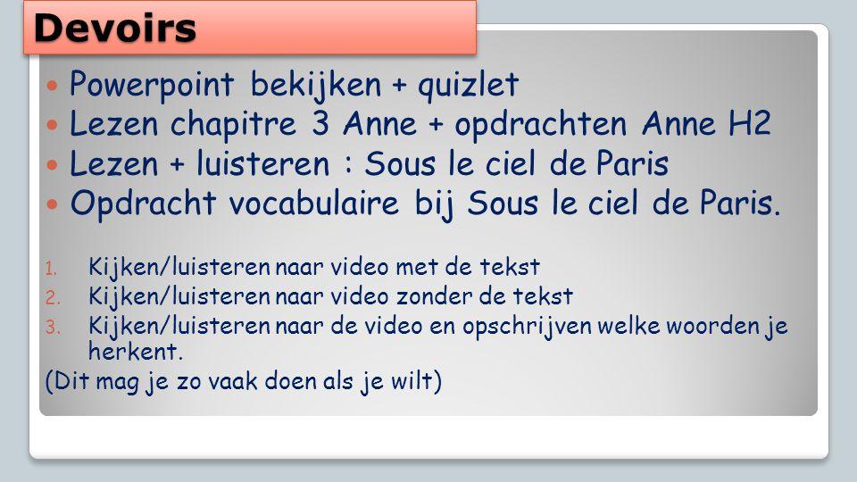 DevoirsDevoirs Powerpoint bekijken + quizlet Lezen chapitre 3 Anne + opdrachten Anne H2 Lezen + luisteren : Sous le ciel de Paris Opdracht vocabulaire bij Sous le ciel de Paris.