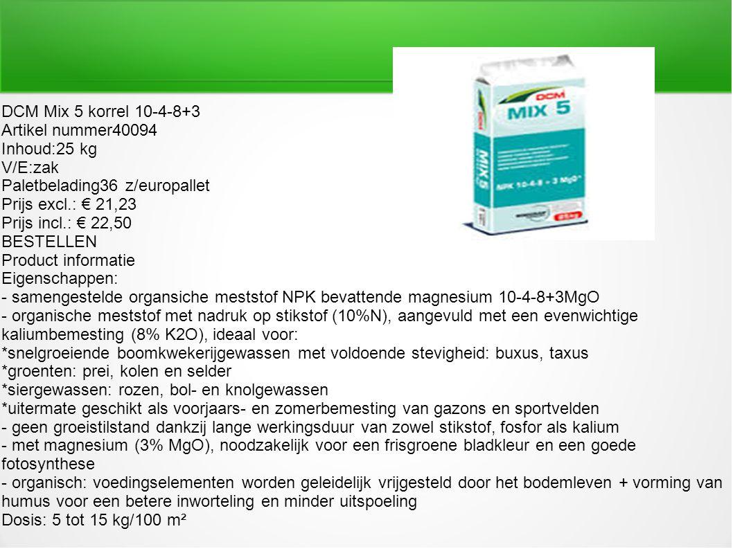 DCM Mix 5 korrel 10-4-8+3 Artikel nummer40094 Inhoud:25 kg V/E:zak Paletbelading36 z/europallet Prijs excl.: € 21,23 Prijs incl.: € 22,50 BESTELLEN Pr