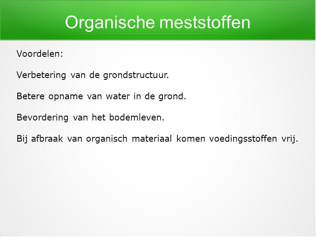 Organische meststoffen Voordelen: Verbetering van de grondstructuur. Betere opname van water in de grond. Bevordering van het bodemleven. Bij afbraak