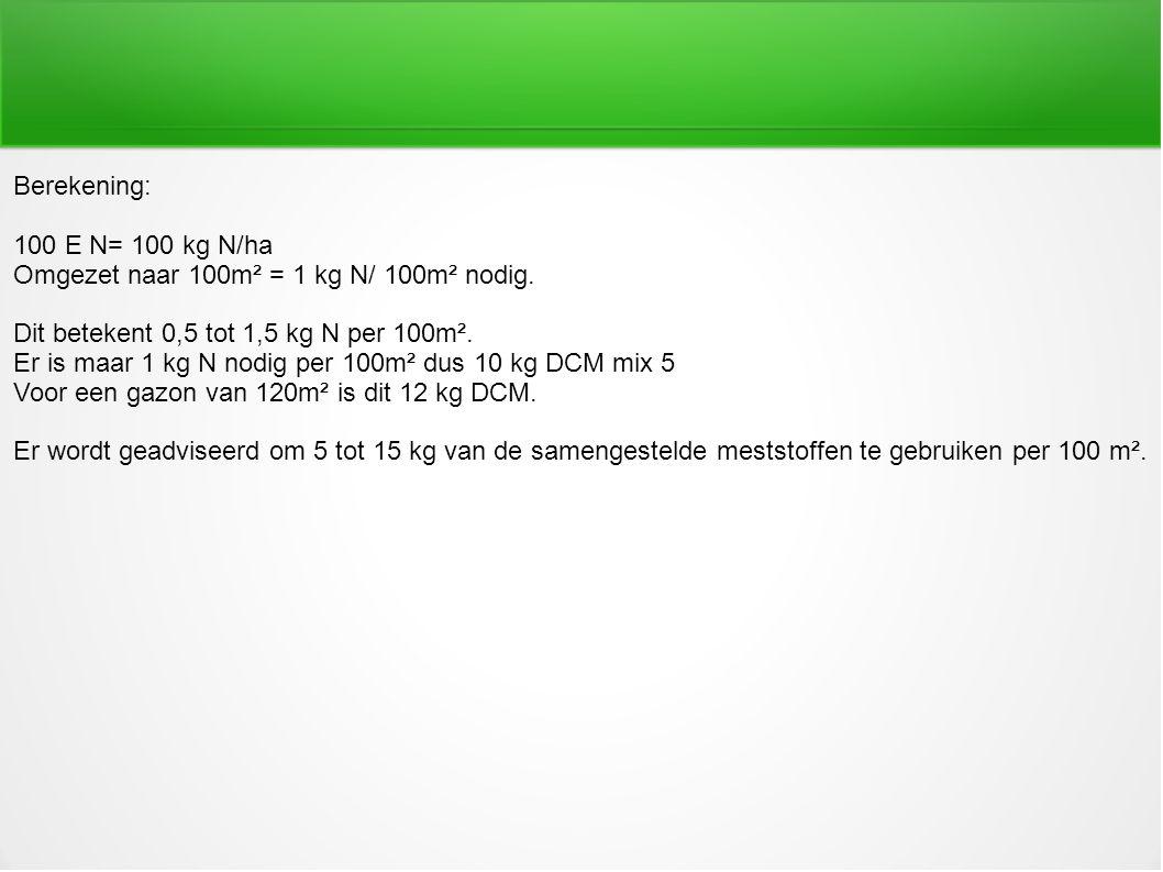 Berekening: 100 E N= 100 kg N/ha Omgezet naar 100m² = 1 kg N/ 100m² nodig. Dit betekent 0,5 tot 1,5 kg N per 100m². Er is maar 1 kg N nodig per 100m²