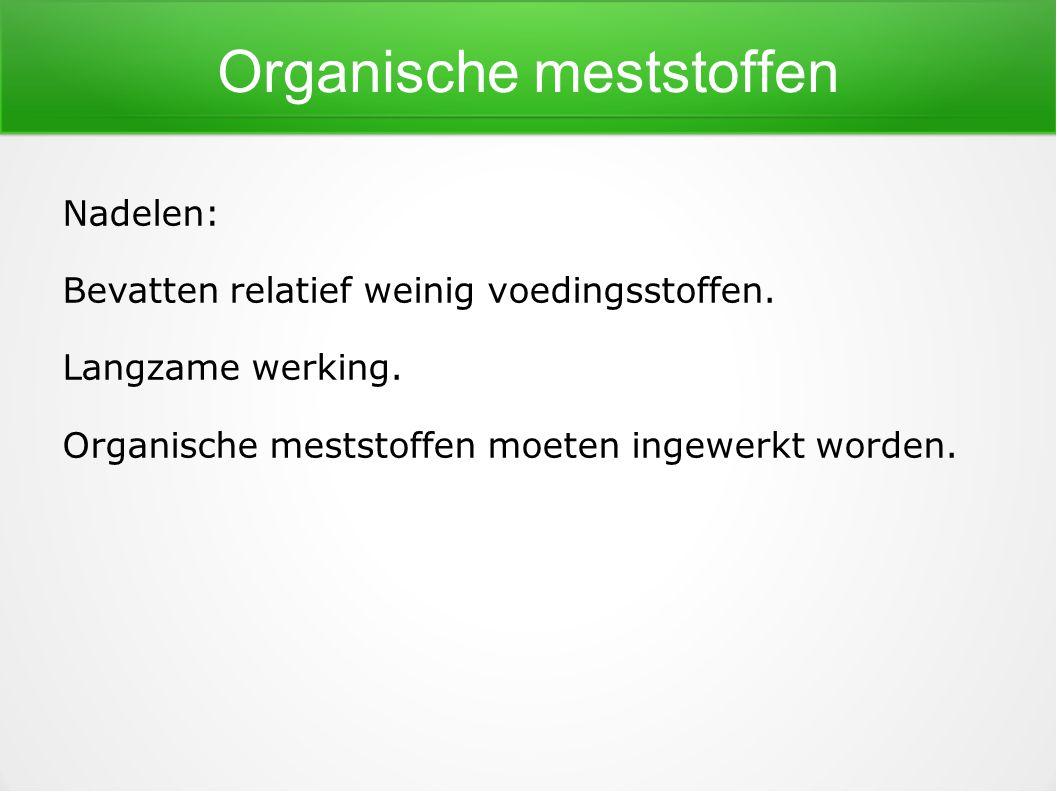Organische meststoffen Nadelen: Bevatten relatief weinig voedingsstoffen. Langzame werking. Organische meststoffen moeten ingewerkt worden.
