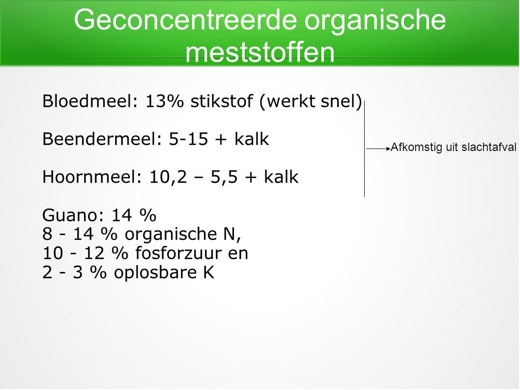 Geconcentreerde organische meststoffen Bloedmeel: 13% stikstof (werkt snel) Beendermeel: 5-15 + kalk Hoornmeel: 10,2 – 5,5 + kalk Guano: 14 % 8 - 14 %