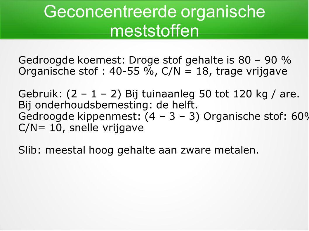 Geconcentreerde organische meststoffen Gedroogde koemest: Droge stof gehalte is 80 – 90 % Organische stof : 40-55 %, C/N = 18, trage vrijgave Gebruik:
