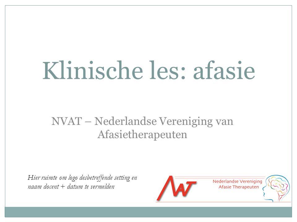 Klinische les: afasie NVAT – Nederlandse Vereniging van Afasietherapeuten Hier ruimte om logo desbetreffende setting en naam docent + datum te vermeld