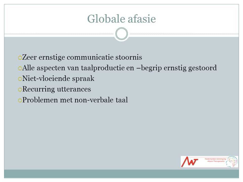 Globale afasie  Zeer ernstige communicatie stoornis  Alle aspecten van taalproductie en –begrip ernstig gestoord  Niet-vloeiende spraak  Recurring