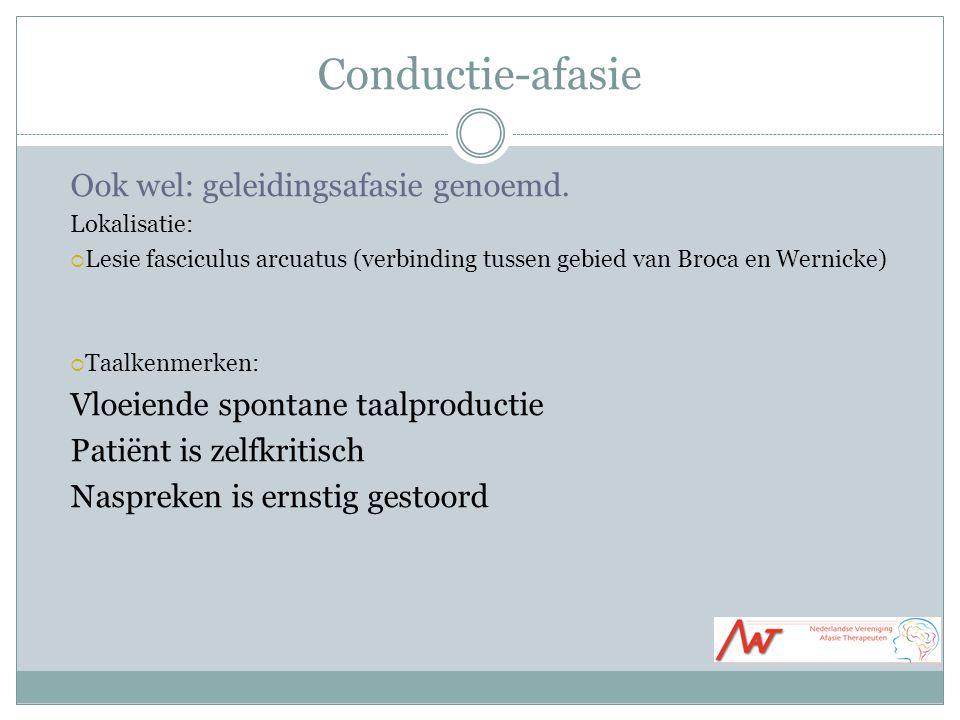 Conductie-afasie Ook wel: geleidingsafasie genoemd. Lokalisatie:  Lesie fasciculus arcuatus (verbinding tussen gebied van Broca en Wernicke)  Taalke