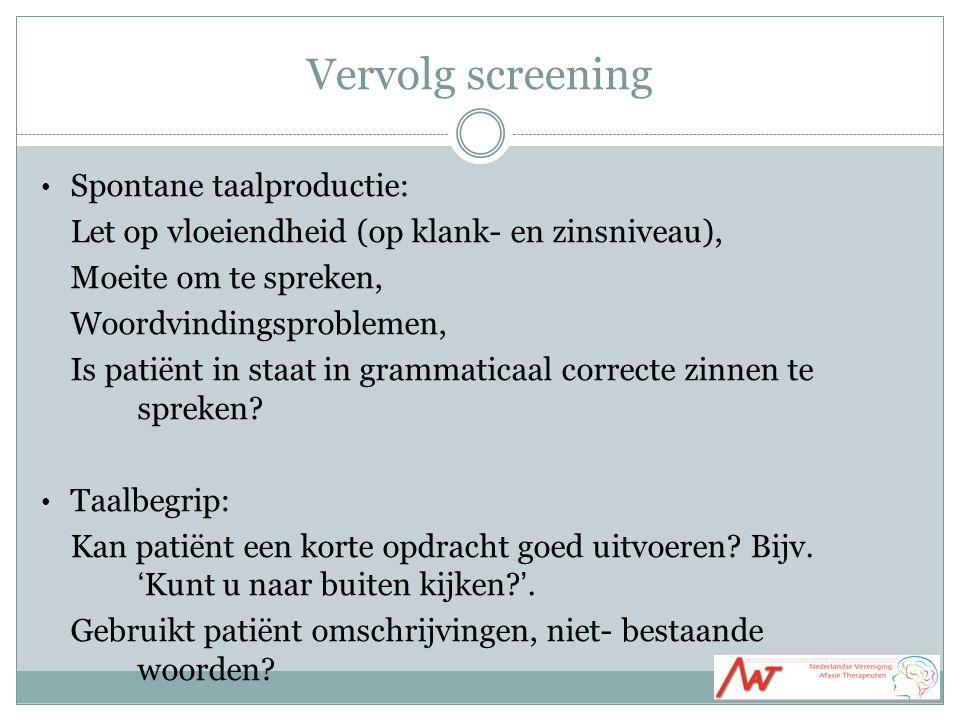 Vervolg screening Spontane taalproductie: Let op vloeiendheid (op klank- en zinsniveau), Moeite om te spreken, Woordvindingsproblemen, Is patiënt in staat in grammaticaal correcte zinnen te spreken.