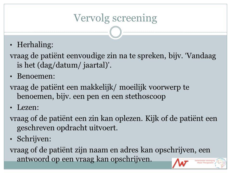 Vervolg screening Herhaling: vraag de patiënt eenvoudige zin na te spreken, bijv. 'Vandaag is het (dag/datum/ jaartal)'. Benoemen: vraag de patiënt ee