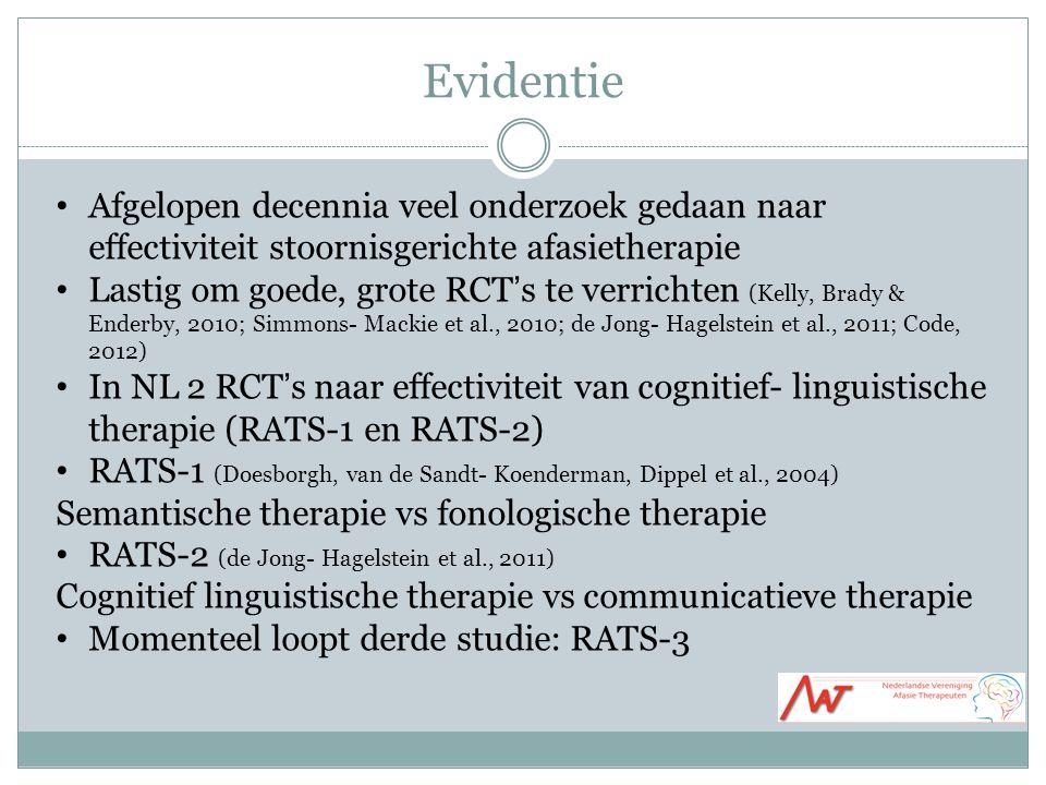 Evidentie Afgelopen decennia veel onderzoek gedaan naar effectiviteit stoornisgerichte afasietherapie Lastig om goede, grote RCT's te verrichten (Kelly, Brady & Enderby, 2010; Simmons- Mackie et al., 2010; de Jong- Hagelstein et al., 2011; Code, 2012) In NL 2 RCT's naar effectiviteit van cognitief- linguistische therapie (RATS-1 en RATS-2) RATS-1 (Doesborgh, van de Sandt- Koenderman, Dippel et al., 2004) Semantische therapie vs fonologische therapie RATS-2 (de Jong- Hagelstein et al., 2011) Cognitief linguistische therapie vs communicatieve therapie Momenteel loopt derde studie: RATS-3