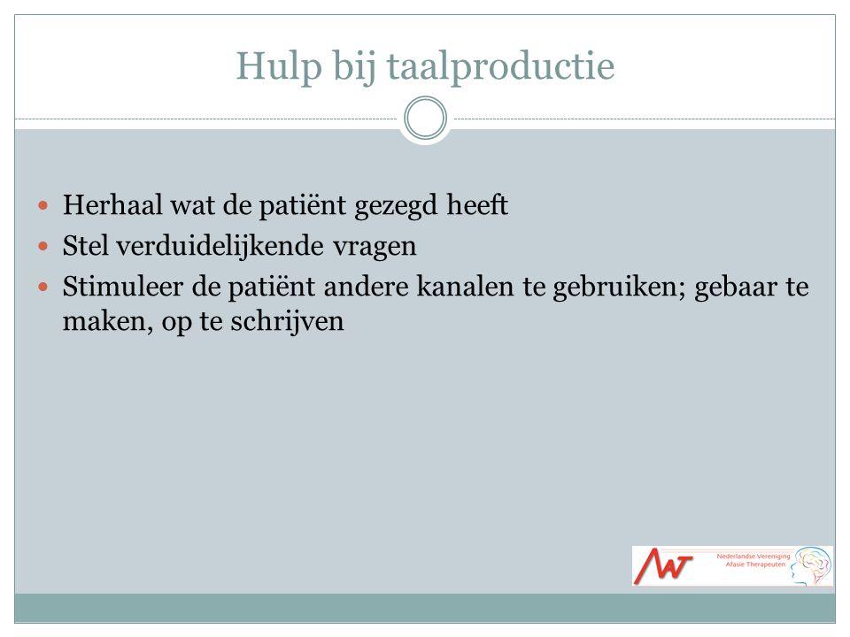 Hulp bij taalproductie Herhaal wat de patiënt gezegd heeft Stel verduidelijkende vragen Stimuleer de patiënt andere kanalen te gebruiken; gebaar te maken, op te schrijven