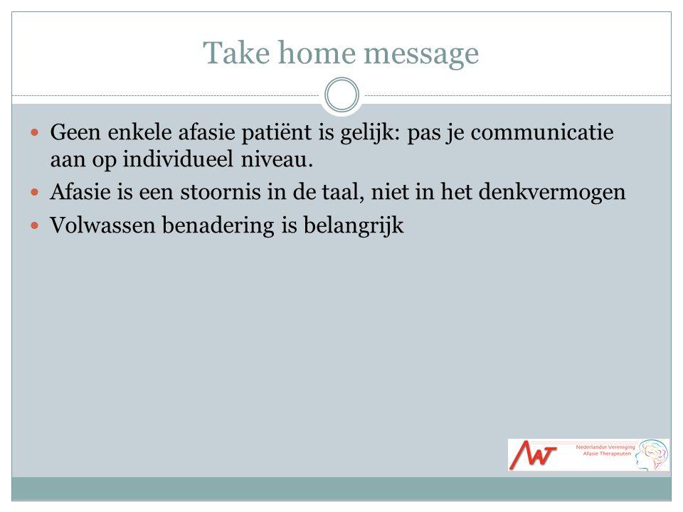 Take home message Geen enkele afasie patiënt is gelijk: pas je communicatie aan op individueel niveau. Afasie is een stoornis in de taal, niet in het