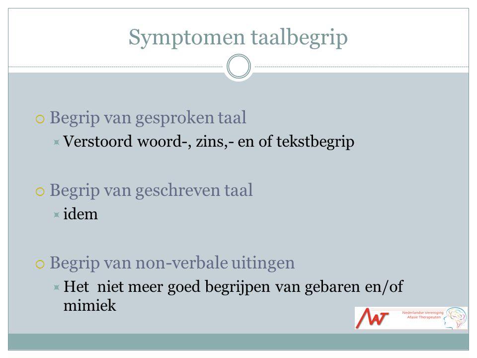 Symptomen taalbegrip  Begrip van gesproken taal  Verstoord woord-, zins,- en of tekstbegrip  Begrip van geschreven taal  idem  Begrip van non-ver