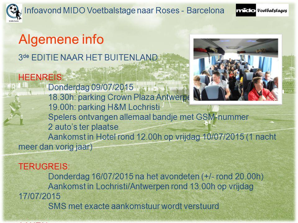 Algemene info 3 de EDITIE NAAR HET BUITENLAND HEENREIS: Donderdag 09/07/2015 18.30h: parking Crown Plaza Antwerpen 19.00h: parking H&M Lochristi Spelers ontvangen allemaal bandje met GSM-nummer 2 auto's ter plaatse Aankomst in Hotel rond 12.00h op vrijdag 10/07/2015 (1 nacht meer dan vorig jaar) TERUGREIS: Donderdag 16/07/2015 na het avondeten (+/- rond 20.00h) Aankomst in Lochristi/Antwerpen rond 13.00h op vrijdag 17/07/2015 SMS met exacte aankomstuur wordt verstuurd AANTAL: 80 personen (12 crewleden) Infoavond MIDO Voetbalstage naar Roses - Barcelona