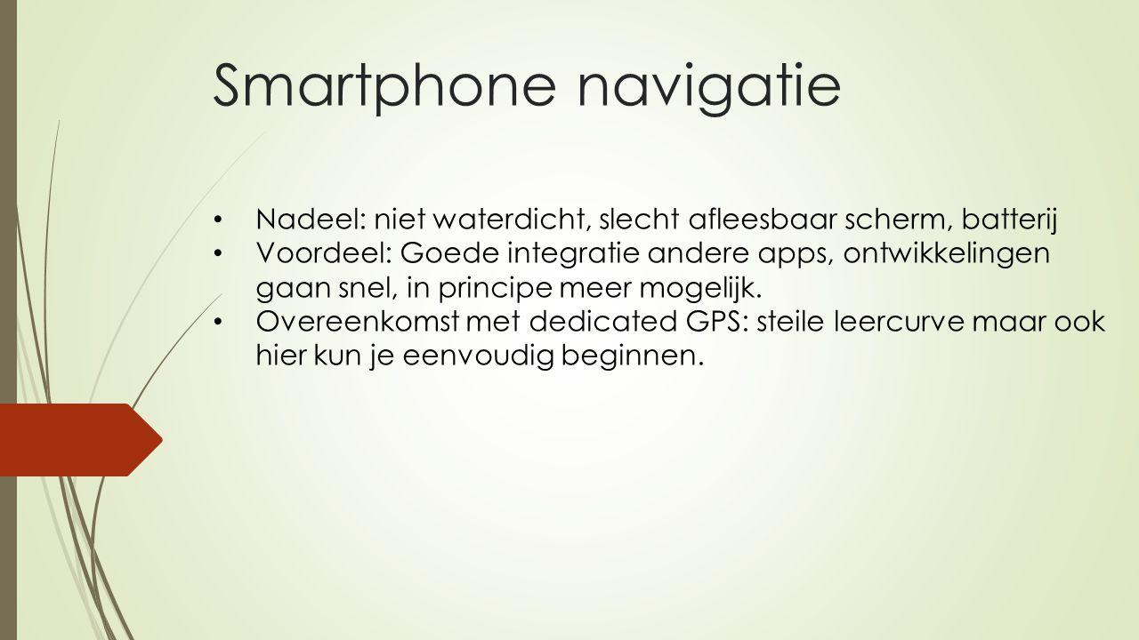 Smartphone navigatie Nadeel: niet waterdicht, slecht afleesbaar scherm, batterij Voordeel: Goede integratie andere apps, ontwikkelingen gaan snel, in