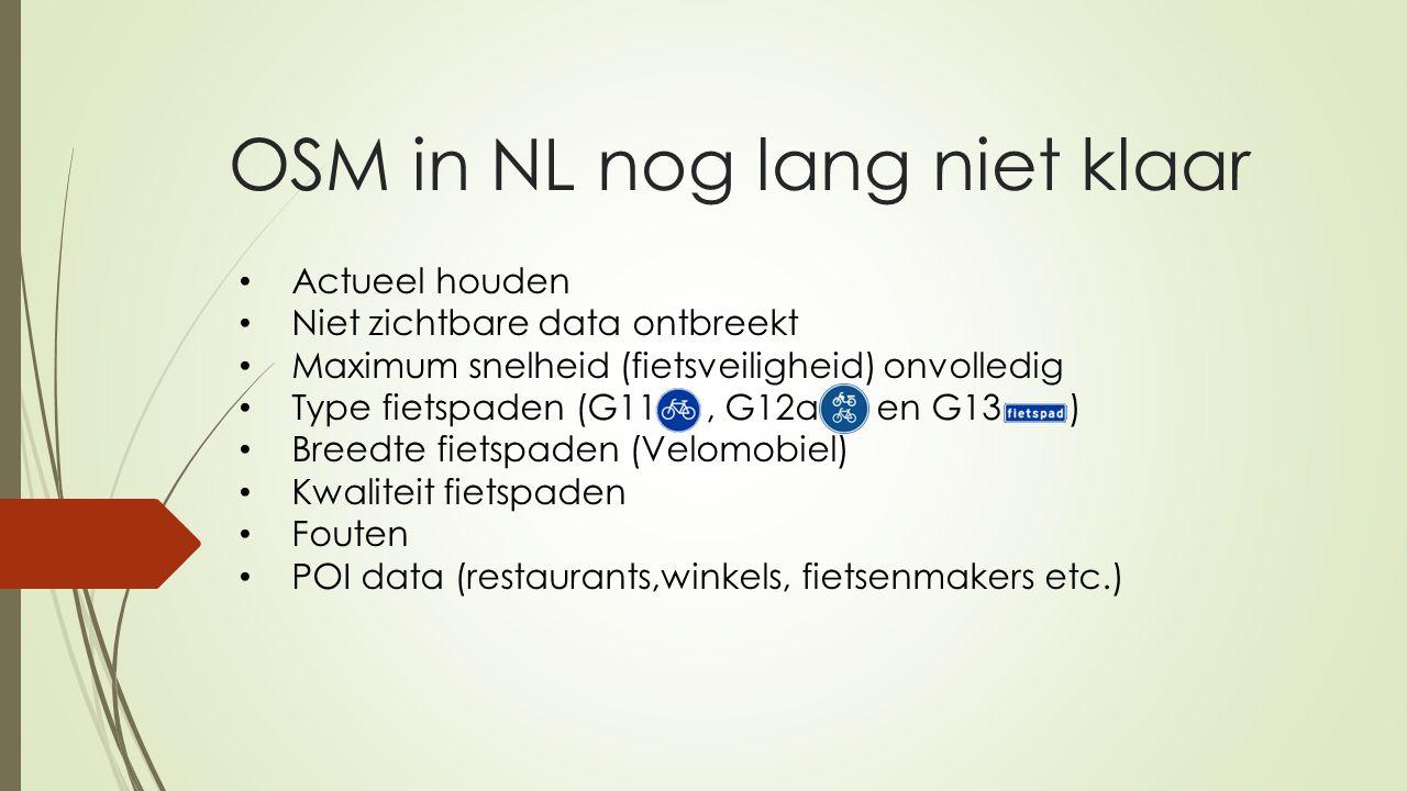 OSM in NL nog lang niet klaar Actueel houden Niet zichtbare data ontbreekt Maximum snelheid (fietsveiligheid) onvolledig Type fietspaden (G11, G12a en