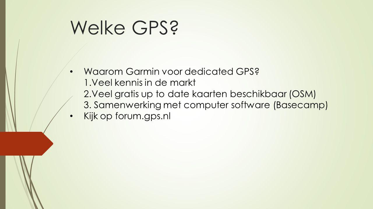 Welke GPS? Waarom Garmin voor dedicated GPS? 1.Veel kennis in de markt 2.Veel gratis up to date kaarten beschikbaar (OSM) 3. Samenwerking met computer