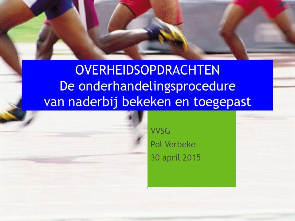 VVSG Pol Verbeke 30 april 2015 OVERHEIDSOPDRACHTEN De onderhandelingsprocedure van naderbij bekeken en toegepast