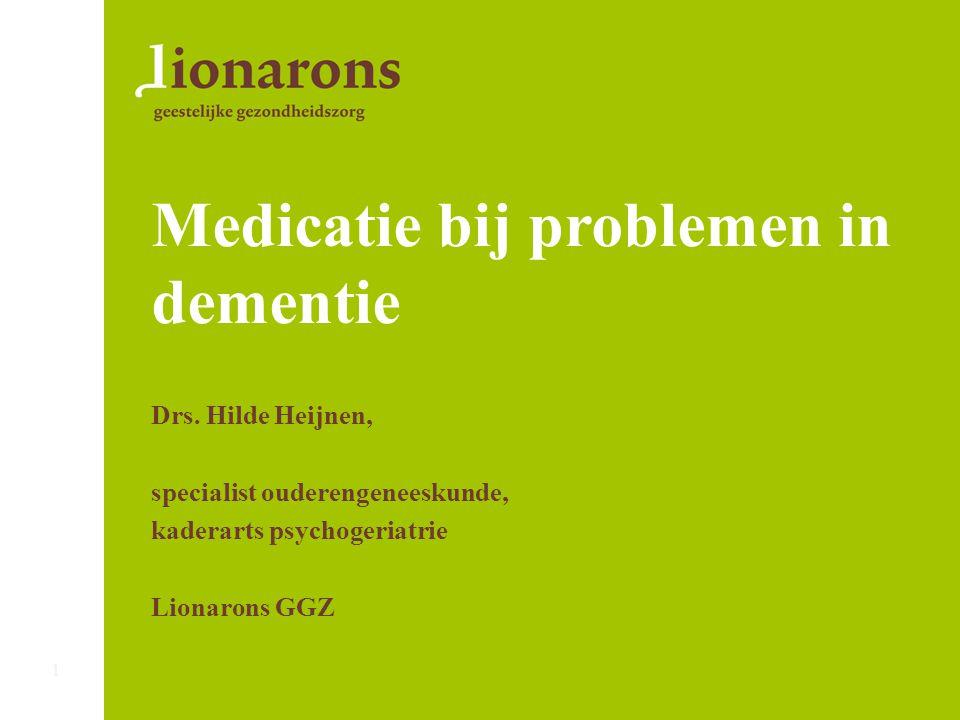 Medicatie bij problemen in dementie Drs. Hilde Heijnen, specialist ouderengeneeskunde, kaderarts psychogeriatrie Lionarons GGZ 1