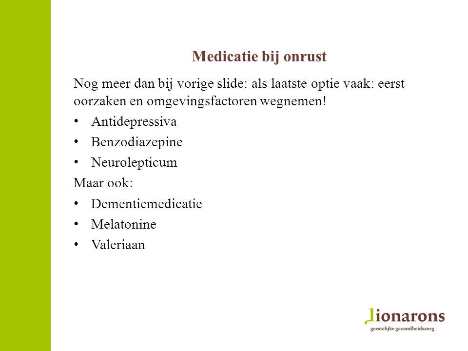 Medicatie bij onrust Nog meer dan bij vorige slide: als laatste optie vaak: eerst oorzaken en omgevingsfactoren wegnemen! Antidepressiva Benzodiazepin