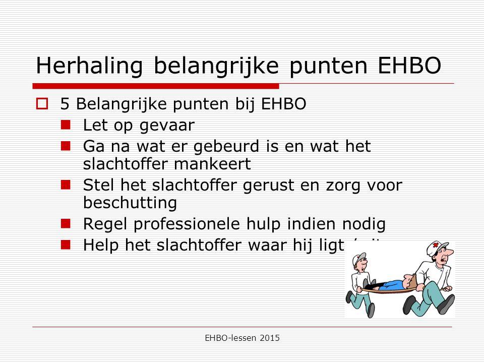 EHBO-lessen 2015 Herhaling belangrijke punten EHBO  5 Belangrijke punten bij EHBO Let op gevaar Ga na wat er gebeurd is en wat het slachtoffer mankeert Stel het slachtoffer gerust en zorg voor beschutting Regel professionele hulp indien nodig Help het slachtoffer waar hij ligt / zit