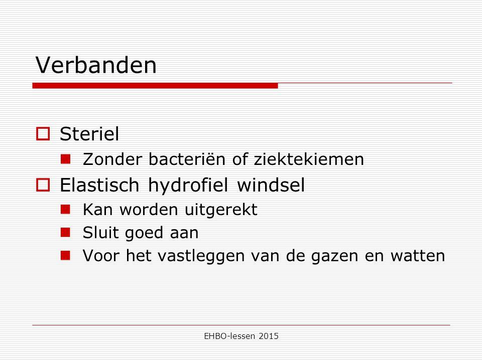 EHBO-lessen 2015 Verbanden  Steriel Zonder bacteriën of ziektekiemen  Elastisch hydrofiel windsel Kan worden uitgerekt Sluit goed aan Voor het vastleggen van de gazen en watten
