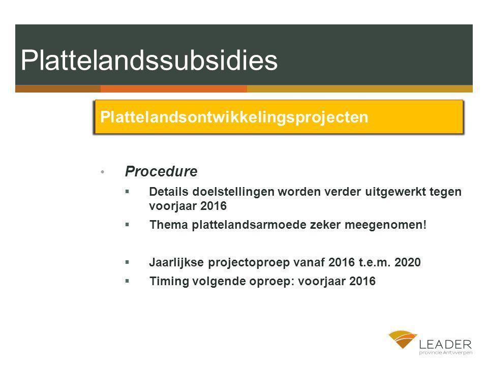 Plattelandssubsidies Plattelandsontwikkelingsprojecten Procedure  Details doelstellingen worden verder uitgewerkt tegen voorjaar 2016  Thema plattelandsarmoede zeker meegenomen.