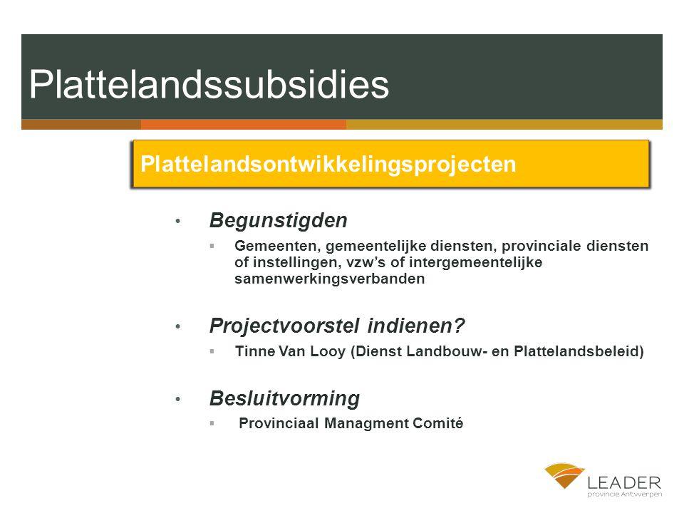 Plattelandssubsidies Plattelandsontwikkelingsprojecten Begunstigden  Gemeenten, gemeentelijke diensten, provinciale diensten of instellingen, vzw's of intergemeentelijke samenwerkingsverbanden Projectvoorstel indienen.