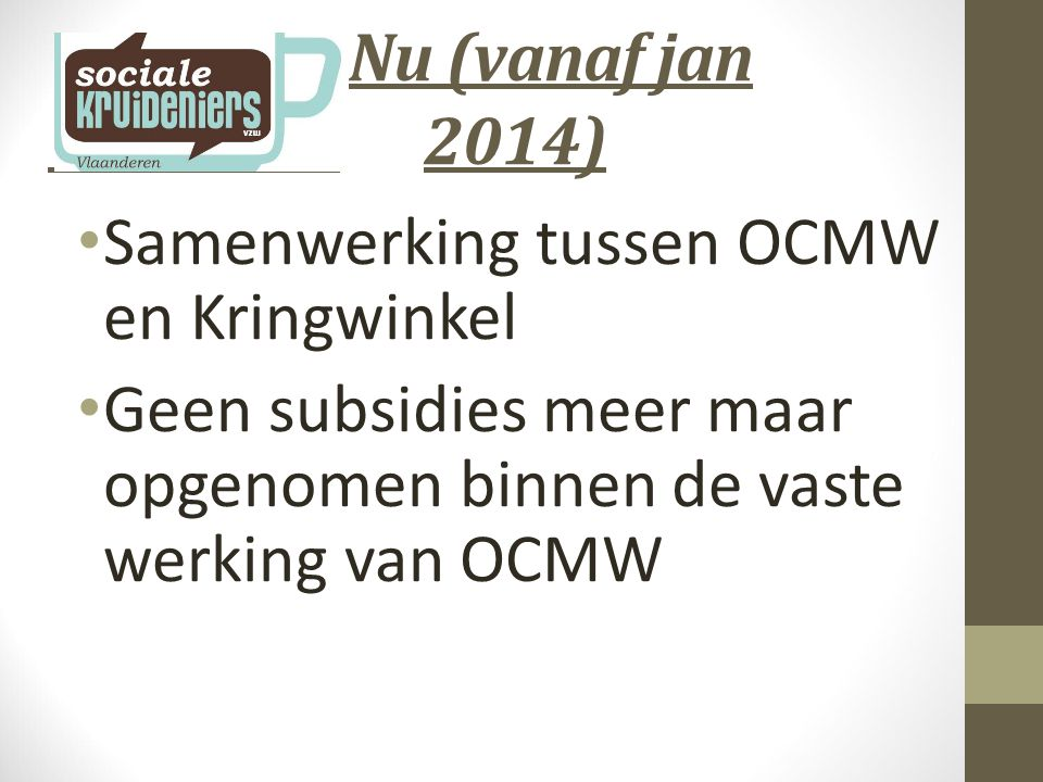 Nu (vanaf jan 2014) Samenwerking tussen OCMW en Kringwinkel Geen subsidies meer maar opgenomen binnen de vaste werking van OCMW