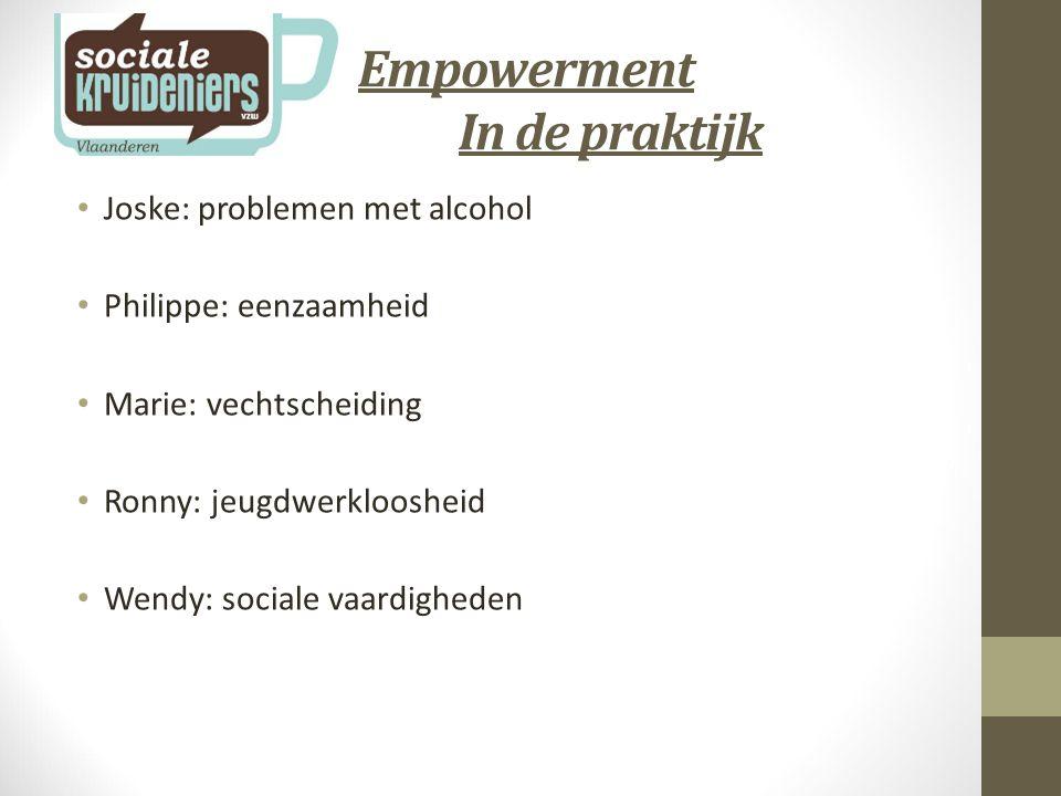 Empowerment In de praktijk Joske: problemen met alcohol Philippe: eenzaamheid Marie: vechtscheiding Ronny: jeugdwerkloosheid Wendy: sociale vaardigheden