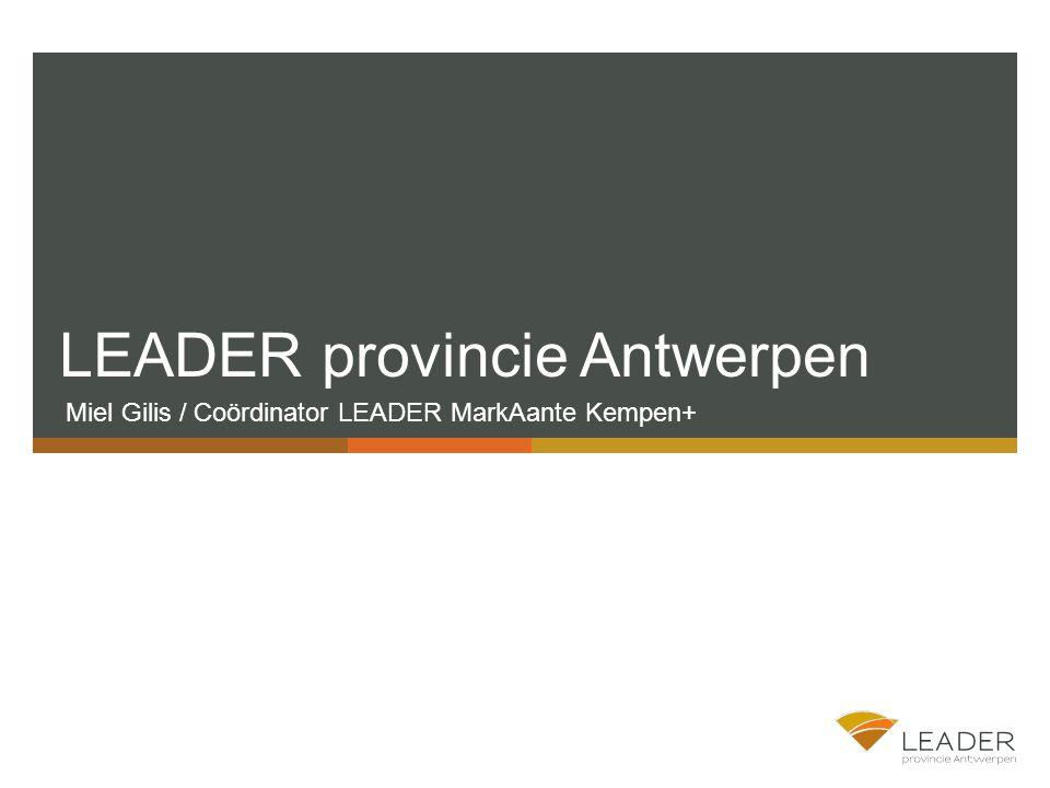 LEADER provincie Antwerpen Miel Gilis / Coördinator LEADER MarkAante Kempen+