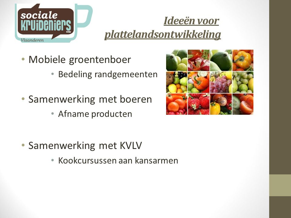 Ideeën voor plattelandsontwikkeling Mobiele groentenboer Bedeling randgemeenten Samenwerking met boeren Afname producten Samenwerking met KVLV Kookcursussen aan kansarmen