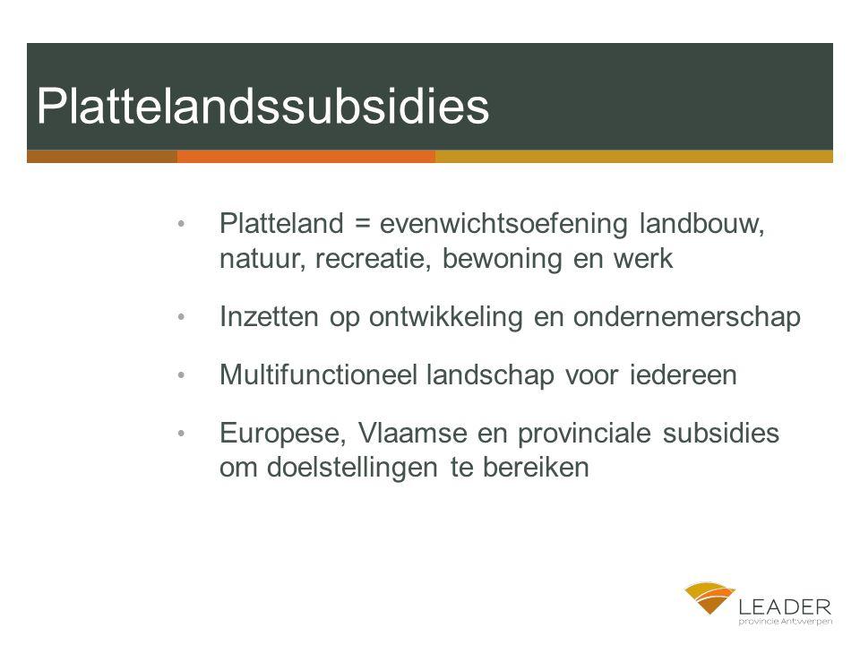 Platteland = evenwichtsoefening landbouw, natuur, recreatie, bewoning en werk Inzetten op ontwikkeling en ondernemerschap Multifunctioneel landschap voor iedereen Europese, Vlaamse en provinciale subsidies om doelstellingen te bereiken