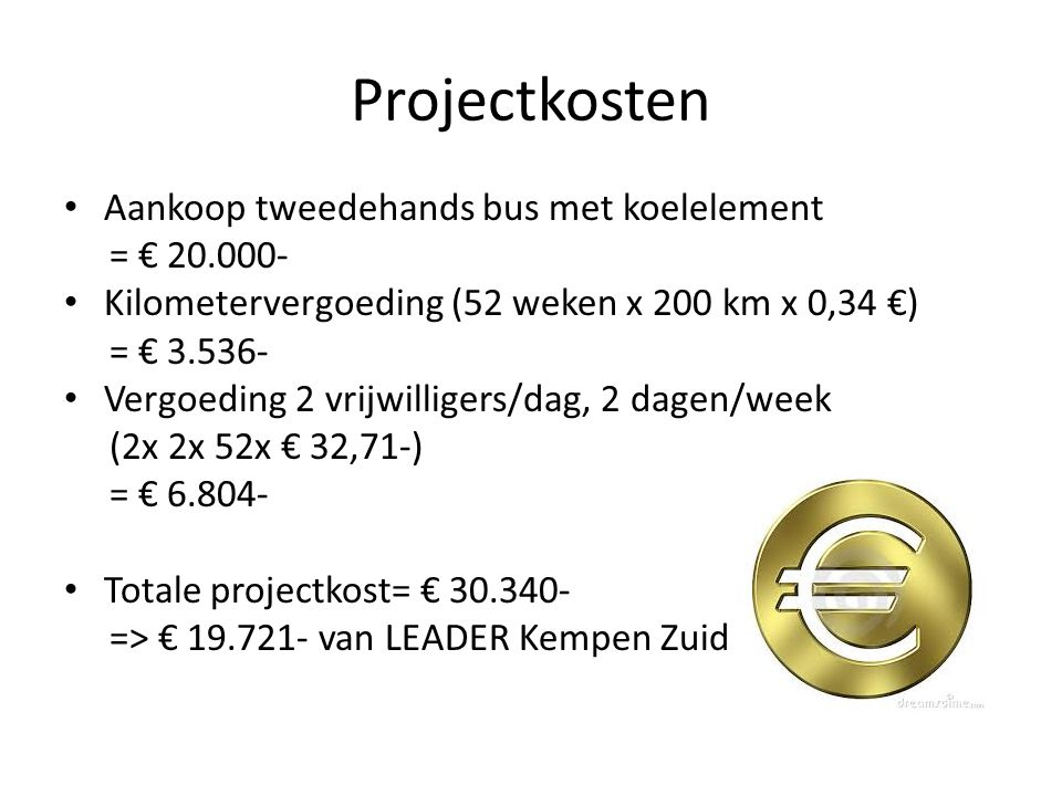 Projectkosten Aankoop tweedehands bus met koelelement = € 20.000- Kilometervergoeding (52 weken x 200 km x 0,34 €) = € 3.536- Vergoeding 2 vrijwilligers/dag, 2 dagen/week (2x 2x 52x € 32,71-) = € 6.804- Totale projectkost= € 30.340- => € 19.721- van LEADER Kempen Zuid
