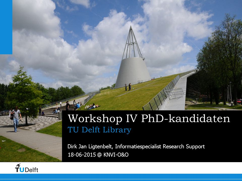 18-06-2015 @ KNVI-O&O Challenge the future Delft University of Technology Workshop IV PhD-kandidaten TU Delft Library Dirk Jan Ligtenbelt, Informatiespecialist Research Support